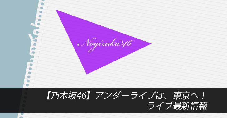 【乃木坂46】アンダーライブは、東京へ!ライブ最新情報