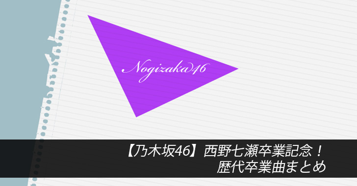 【乃木坂46】西野七瀬卒業記念!歴代卒業曲まとめ