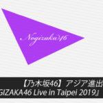 【乃木坂46】アジア進出第2弾!台湾・台北『NOGIZAKA46 Live in Taipei 2019』最新情報