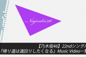 【乃木坂46】22ndシングル『帰り道は遠回りしたくなる』Music Video一覧