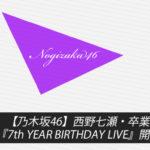 【乃木坂46】西野七瀬・卒業ライブ&『7th YEAR BIRTHDAY LIVE』開催決定!