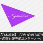 【乃木坂46】『7th YEAR BIRTHDAY LIVE~西野七瀬卒業コンサート~』最新情報