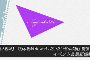 【乃木坂46】『乃木坂46 Artworks だいたいぜんぶ展』開催!イベント&最新情報