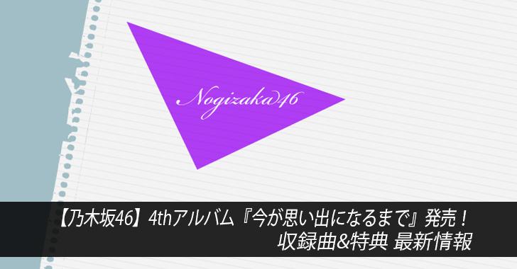 【乃木坂46】4thアルバム『今が思い出になるまで』発売!収録曲&特典 最新情報