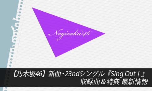 【乃木坂46】新曲・23rdシングル『Sing Out!』収録曲&特典 最新情報