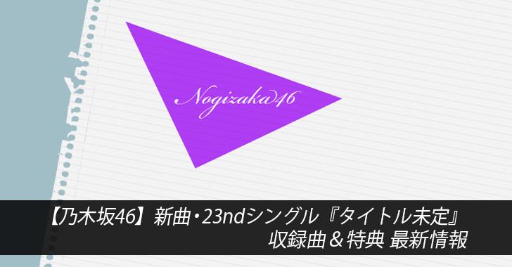 【乃木坂46】新曲・23ndシングル『タイトル未定』収録曲&特典 最新情報
