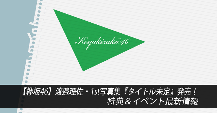 【欅坂46】渡邉理佐・1st写真集『タイトル未定』発売!特典&イベント最新情報