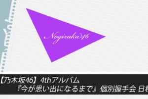 【乃木坂46】4thアルバム『今が思い出になるまで』個別握手会 日程