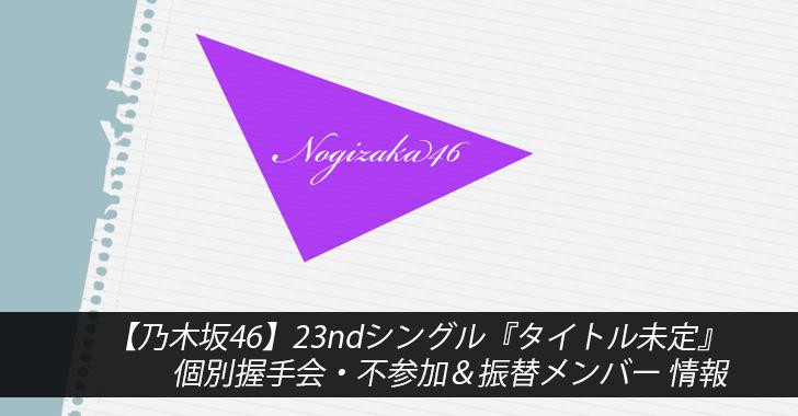 【乃木坂46】23ndシングル『タイトル未定』個別握手会・不参加&振替メンバー 情報