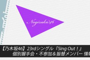 【乃木坂46】23rdシングル『Sing Out!』個別握手会・不参加&振替メンバー 情報