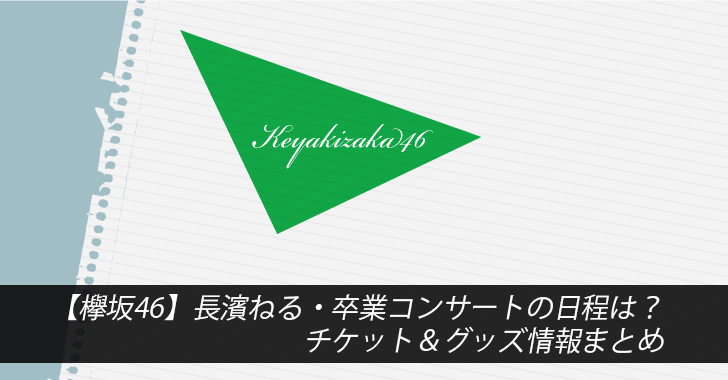 【欅坂46】長濱ねる・卒業コンサートの日程は?チケット&グッズ情報まとめ