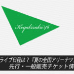 【欅坂46】ライブ日程は?『夏の全国アリーナツアー2019』先行・一般販売チケット情報まとめ