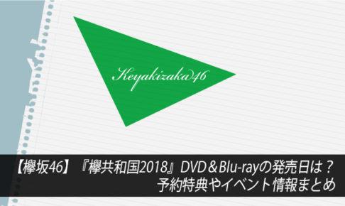【欅坂46】『欅共和国2018』DVD&Blu-rayの発売日は?予約特典やイベント情報まとめ