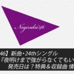 【乃木坂46】新曲・24thシングル『夜明けまで強がらなくてもいい』の発売日は?特典&収録曲 情報まとめ