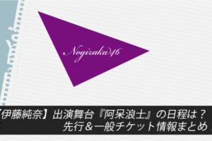 【伊藤純奈】出演舞台『阿呆浪士』の日程は?先行&一般チケット情報まとめ!