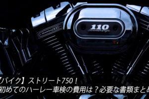 【バイク】ストリート750!初めてのハーレー車検の費用は?必要な書類まとめ