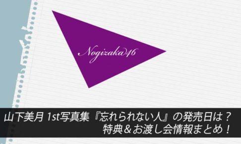 山下美月 1st写真集『忘れられない人』の発売日は?特典&お渡し会情報まとめ!