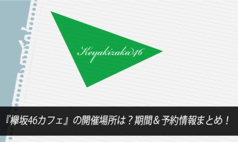 『欅坂46カフェ』の開催場所は?期間&予約情報まとめ!