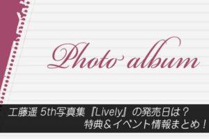 工藤遥 5th写真集『Lively』の発売日は?特典&イベント情報まとめ!
