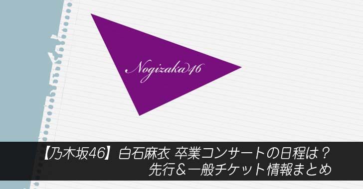 【乃木坂46】白石麻衣 卒業コンサートの日程は?先行&一般チケット情報まとめ