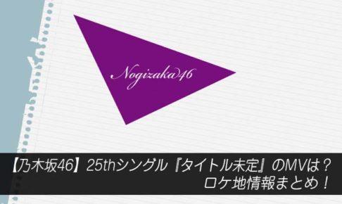 【乃木坂46】25thシングル『タイトル未定』のMVは?ロケ地情報まとめ!