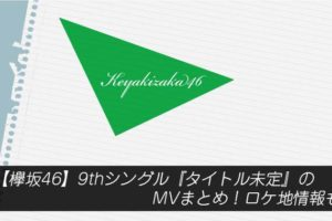 【欅坂46】9thシングル『タイトル未定』のMVまとめ!ロケ地情報も
