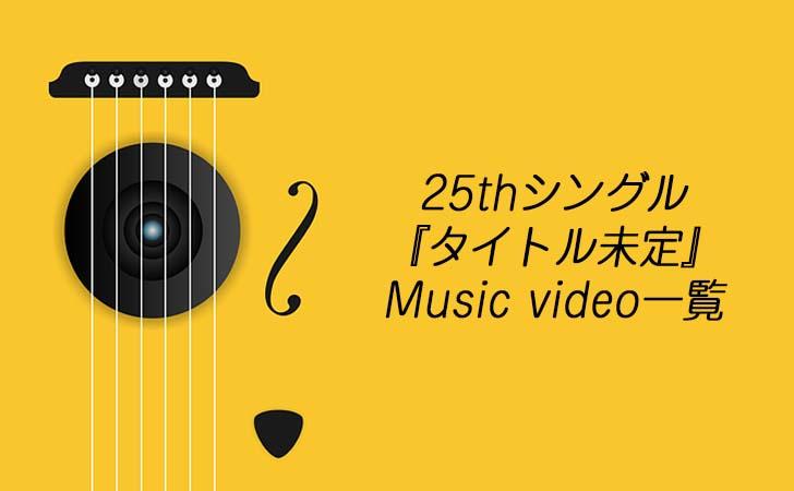 25thシングル『タイトル未定』Music Video一覧