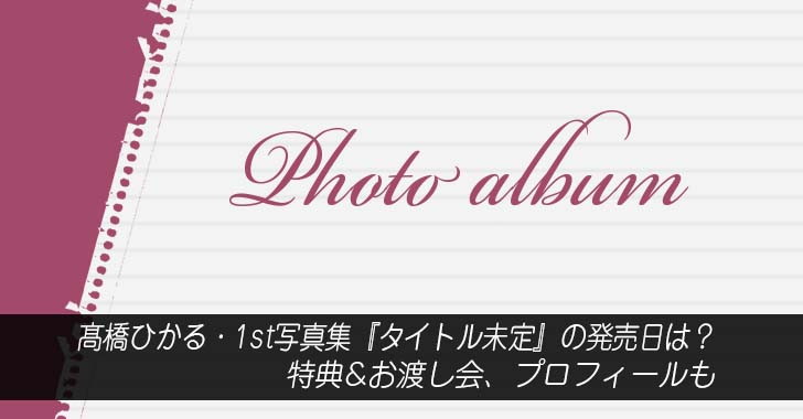 髙橋ひかる・1st写真集『タイトル未定』の発売日は?特典&お渡し会、プロフィールも