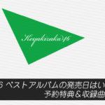 欅坂46 ベストアルバムの発売日はいつ?予約特典&収録曲まとめ!