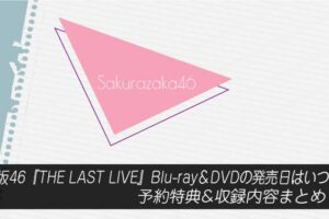 欅坂46『THE LAST LIVE』Blu-ray&DVDの発売日はいつ?予約特典&収録内容まとめ